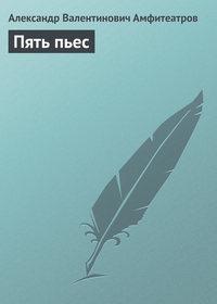 Амфитеатров, Александр Валентинович  - Пять пьес