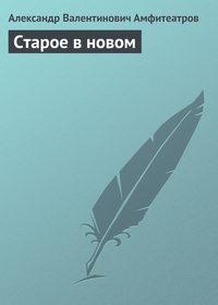 Амфитеатров, Александр Валентинович  - Старое в новом