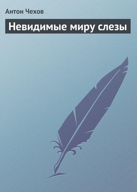 Антон Чехов Невидимые миру слезы невидимые миру слезы