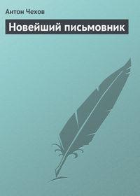 Чехов, Антон Павлович  - Новейший письмовник
