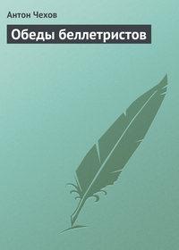 Чехов, Антон Павлович  - Обеды беллетристов