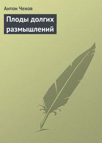Чехов, Антон Павлович  - Плоды долгих размышлений