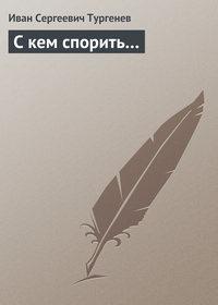 Тургенев, Иван Сергеевич  - С кем спорить…