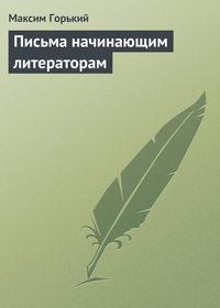 Горький, Максим  - Письма начинающим литераторам