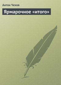 Чехов, Антон Павлович  - Ярмарочное «итого»