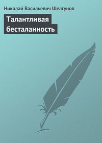 Шелгунов, Николай Васильевич  - Талантливая бесталанность