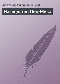 Грин, Александр Степанович  - Наследство Пик-Мика