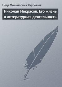 Якубович, Петр Филиппович  - Николай Некрасов. Его жизнь и литературная деятельность