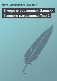 Якубович, Петр Филиппович  - В мире отверженных. Записки бывшего каторжника. Том 1