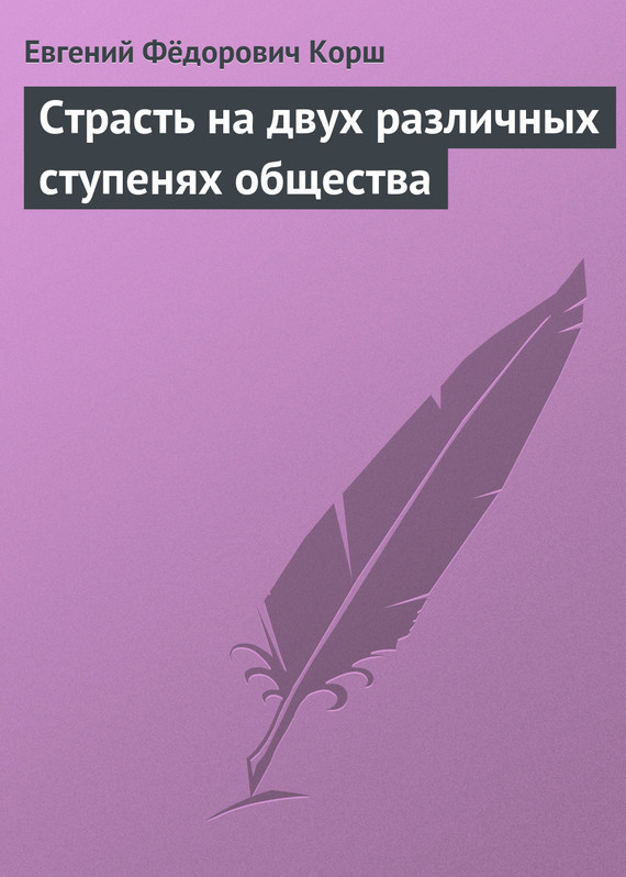 Евгений Фёдорович Корш Страсть на двух различных ступенях общества как молоды мы пили