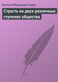 Корш, Евгений Фёдорович  - Страсть на двух различных ступенях общества