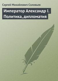 Соловьев, Сергей Михайлович  - Император Александр I. Политика, дипломатия