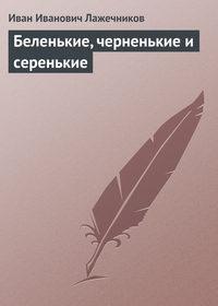 Лажечников, Иван Иванович  - Беленькие, черненькие и серенькие