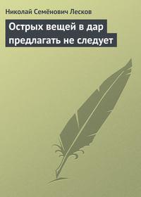 Лесков, Николай Семёнович  - Острых вещей в дар предлагать не следует