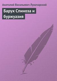 Луначарский, Анатолий Васильевич  - Барух Спиноза и буржуазия