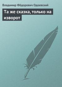Одоевский, Владимир Фёдорович  - Та же сказка, только на изворот