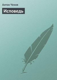 Чехов, Антон Павлович  - Исповедь