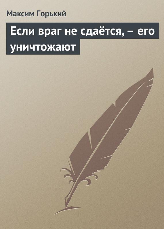 Максим Горький Если враг не сдаётся,– его уничтожают в катаев том 1 растратчики время вперед я сын трудового народа