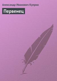 Куприн, Александр  - Первенец