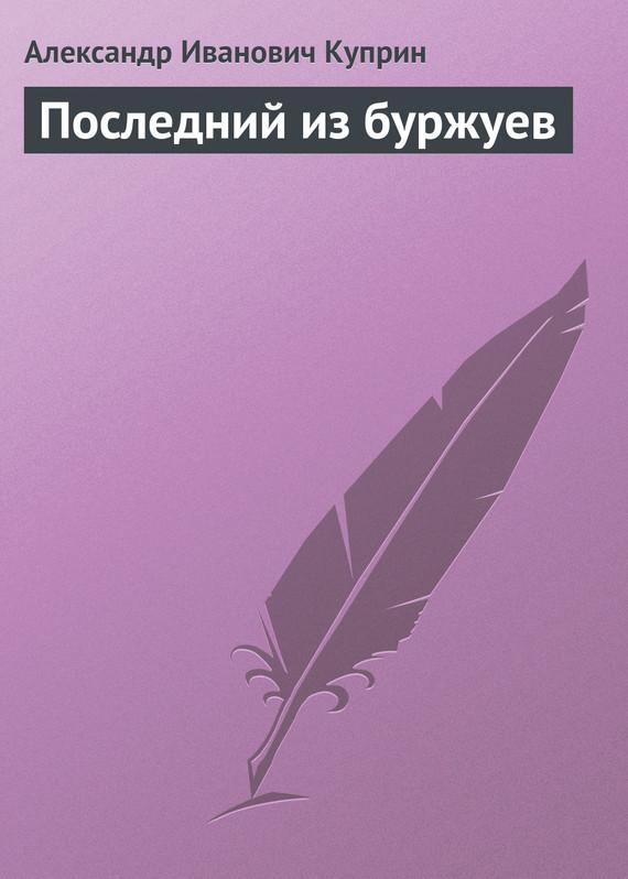А. И. Куприн Последний из буржуев а и куприн последний дебют