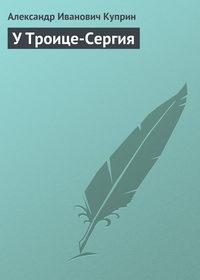 Куприн, Александр  - У Троице-Сергия