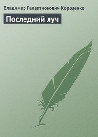 Короленко, Владимир  - Последний луч