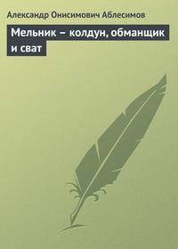 Аблесимов, Александр  - Мельник – колдун, обманщик и сват