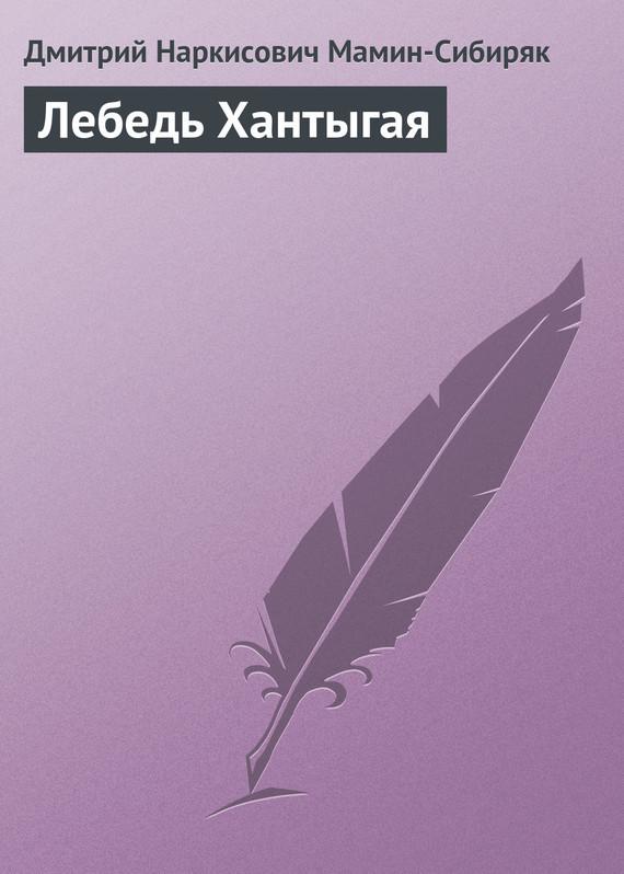 Дмитрий Мамин-Сибиряк Лебедь Хантыгая дмитрий мамин сибиряк золото