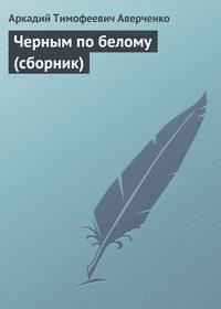 Аверченко, Аркадий  - Черным по белому (сборник)