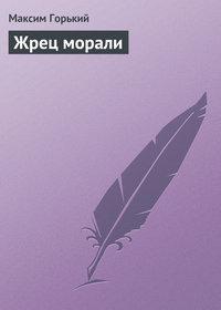 Горький, Максим  - Жрец морали