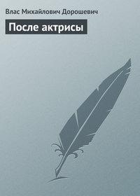 Дорошевич, Влас  - После актрисы