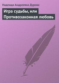 Дурова, Надежда Андреевна  - Игра судьбы, или Противозаконная любовь