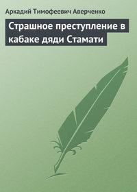 Аверченко, Аркадий Тимофеевич  - Страшное преступление в кабаке дяди Стамати
