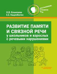 Кошелева, Н. В.  - Развитие памяти и связной речи у школьников и взрослых с речевыми нарушениями