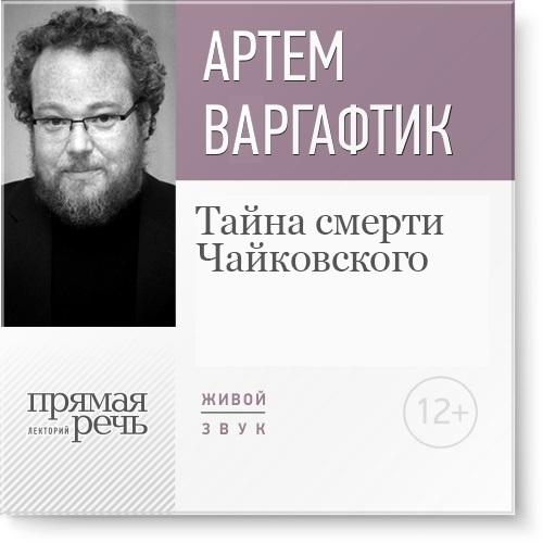 Артем Варгафтик Лекция «Тайна смерти Чайковского» холера