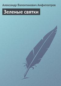 Амфитеатров, Александр Валентинович  - Зеленые святки