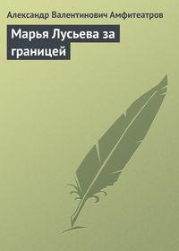 Амфитеатров, Александр Валентинович  - Марья Лусьева за границей