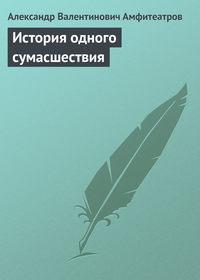 Амфитеатров, Александр Валентинович  - История одного сумасшествия