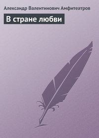 Амфитеатров, Александр Валентинович  - В стране любви