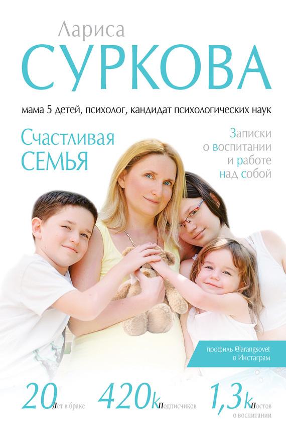 Лариса Суркова - Счастливая семья. Записки о воспитании и работе над собой (сборник)