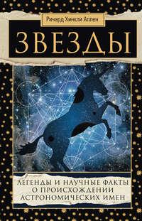 Аллен, Ричард Хинкли  - Звезды. Легенды и научные факты о происхождении астрономических имен