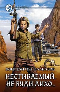 Калбазов, Константин  - Несгибаемый. Не буди лихо…