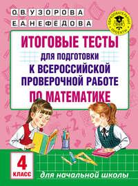 Узорова, О. В.  - Итоговые тесты для подготовки к Всероссийской проверочной работе по математике. 4 класс