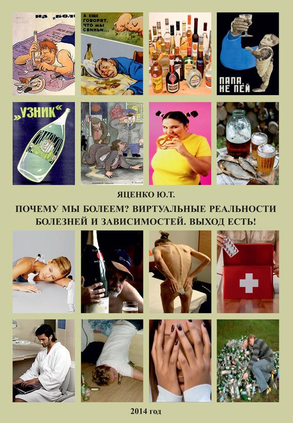 Юлия Яценко - Почему мы болеем? Виртуальные реальности болезней и зависимостей. Выход есть!