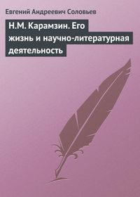 Соловьев, Евгений Андреевич  - Н.М. Карамзин. Его жизнь и научно-литературная деятельность