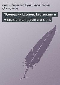 Давыдова, Лидия Карловна Туган-Барановская  - Фредерик Шопен. Его жизнь и музыкальная деятельность