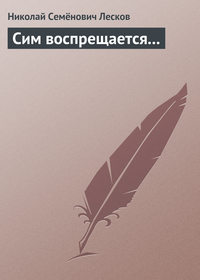 Лесков, Николай Семёнович  - Сим воспрещается...