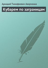 Аверченко, Аркадий  - Кубарем по заграницам (сборник)