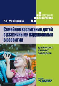 Московкина, А. Г.  - Семейное воспитание детей с различными нарушениями в развитии