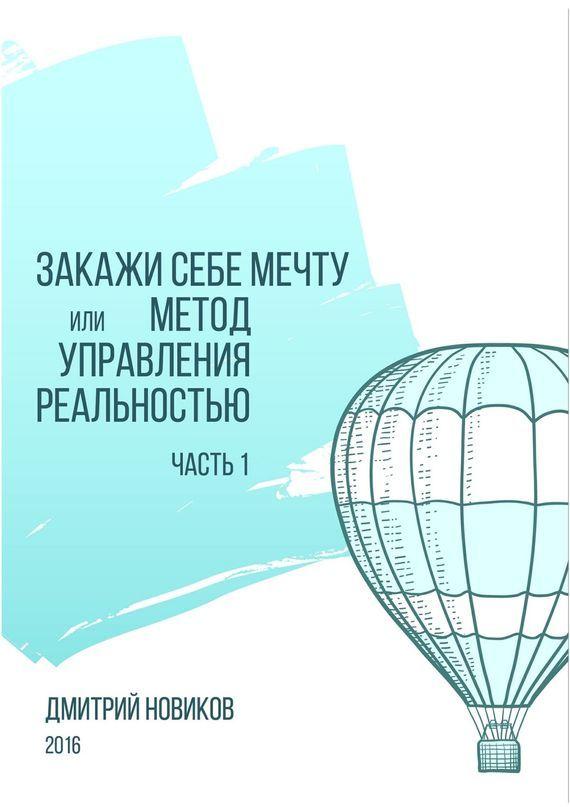 Дмитрий Новиков Закажи себе мечту, или Метод управления реальностью. Часть 1